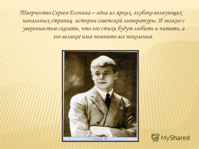 Творчество Сергея Есенина – одна из ярких, глубоко волнующих начальных страниц истории советской литературы. И можно с уверенностью сказать, что его стихи будут любить и читать, а его великое имя помнить все поколения.