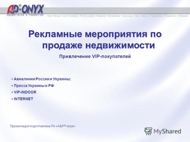 Рекламные мероприятия по продаже недвижимости Привлечение VIP-покупателей Презентация подготовлена РА «A&P ® -onyx» Авиалинии России и Украины; Пресса Украины и РФ VIP-INDOOR INTERNET