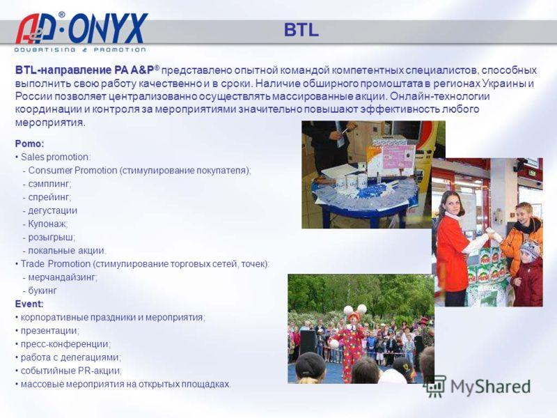 BTL Pomo: Sales promotion: - Consumer Promotion (стимулирование покупателя); - сэмплинг; - спрейинг; - дегустации - Купонаж; - розыгрыш; - локальные акции. Trade Promotion (стимулирование торговых сетей, точек): - мерчандайзинг; - букинг Event: корпо