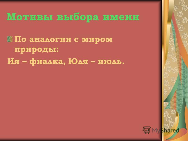 Мотивы выбора имени По аналогии с миром природы: Ия – фиалка, Юля – июль.