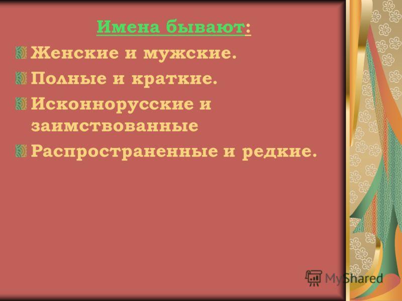 Имена бывают: Женские и мужские. Полные и краткие. Исконнорусские и заимствованные Распространенные и редкие.