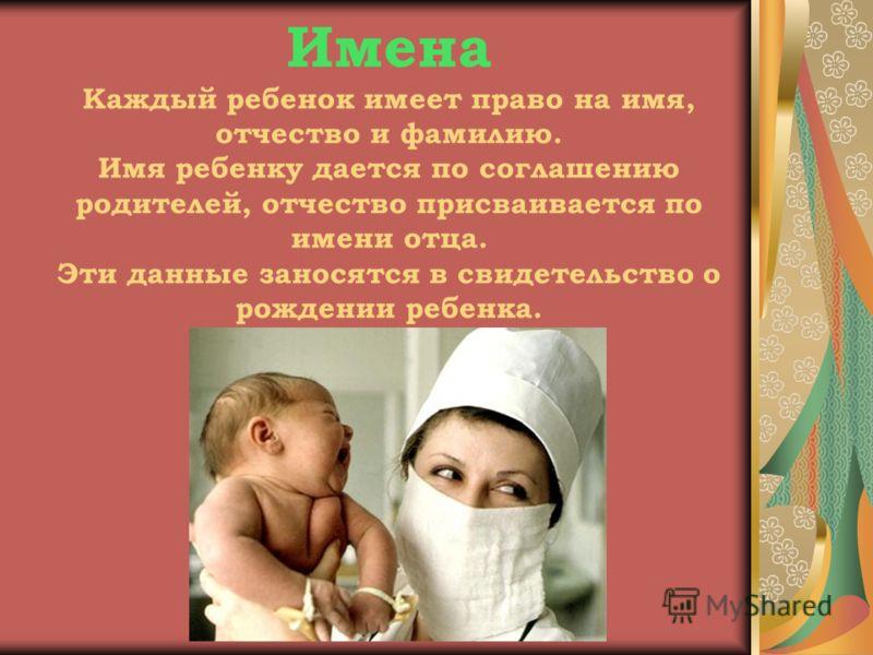 Имена Каждый ребенок имеет право на имя, отчество и фамилию. Имя ребенку дается по соглашению родителей, отчество присваивается по имени отца. Эти данные заносятся в свидетельство о рождении ребенка.