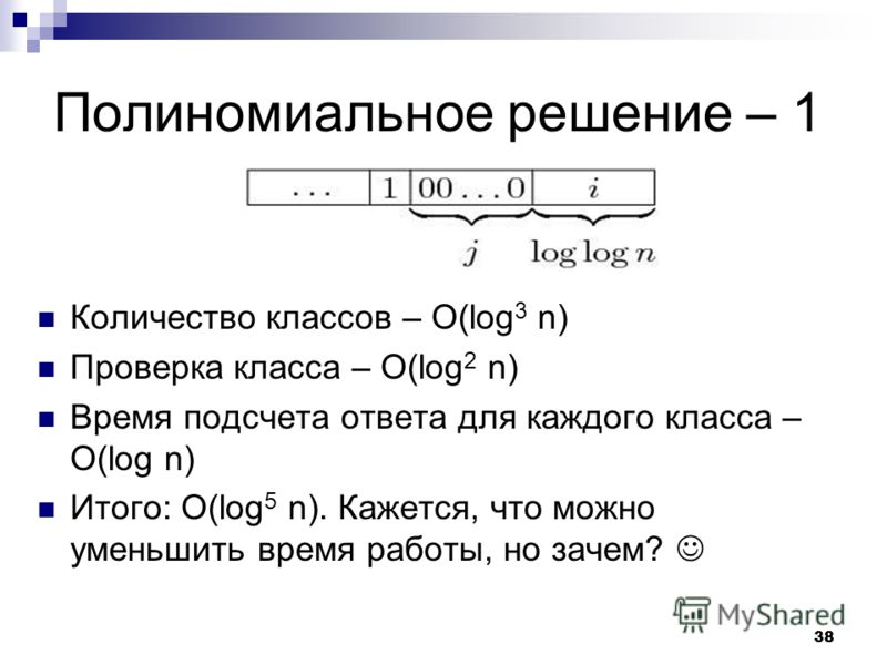38 Полиномиальное решение – 1 Количество классов – O(log 3 n) Проверка класса – O(log 2 n) Время подсчета ответа для каждого класса – O(log n) Итого: O(log 5 n). Кажется, что можно уменьшить время работы, но зачем?