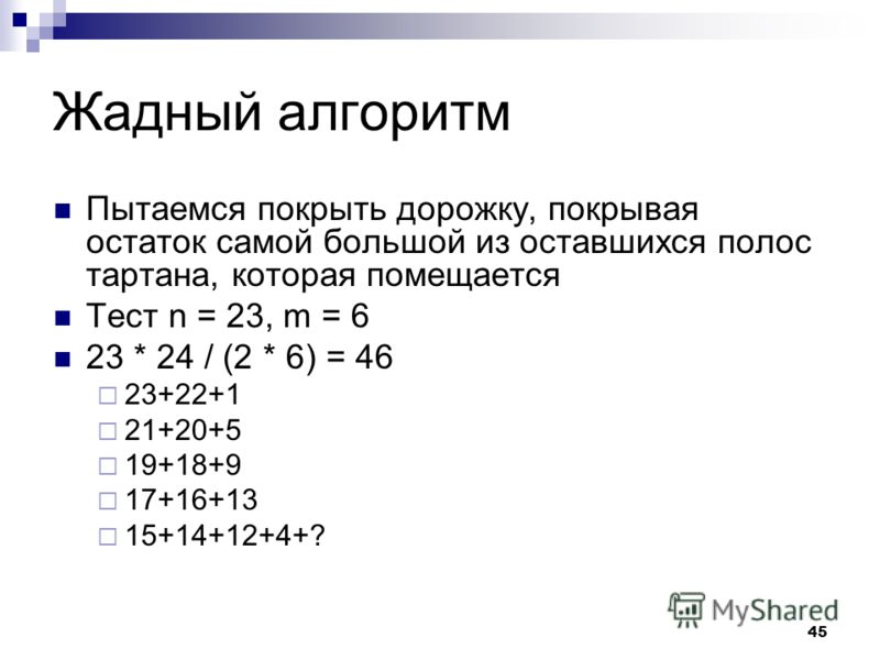 45 Жадный алгоритм Пытаемся покрыть дорожку, покрывая остаток самой большой из оставшихся полос тартана, которая помещается Тест n = 23, m = 6 23 * 24 / (2 * 6) = 46 23+22+1 21+20+5 19+18+9 17+16+13 15+14+12+4+?