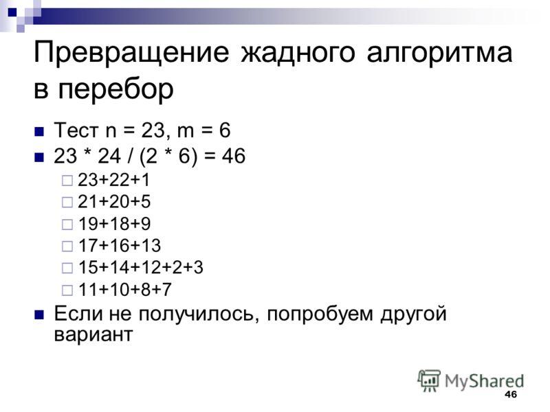 46 Превращение жадного алгоритма в перебор Тест n = 23, m = 6 23 * 24 / (2 * 6) = 46 23+22+1 21+20+5 19+18+9 17+16+13 15+14+12+2+3 11+10+8+7 Если не получилось, попробуем другой вариант