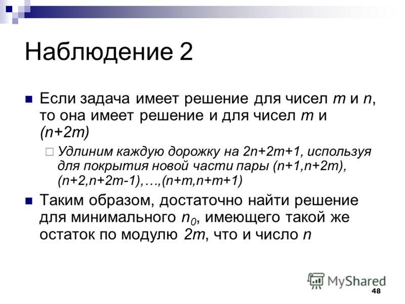 48 Наблюдение 2 Если задача имеет решение для чисел m и n, то она имеет решение и для чисел m и (n+2m) Удлиним каждую дорожку на 2n+2m+1, используя для покрытия новой части пары (n+1,n+2m), (n+2,n+2m-1),…,(n+m,n+m+1) Таким образом, достаточно найти р