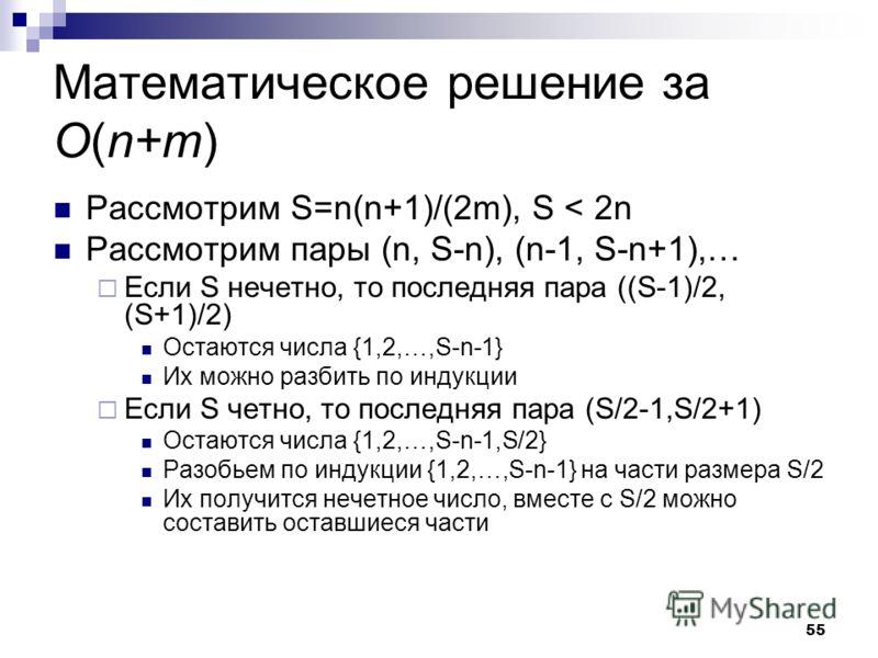 55 Математическое решение за O(n+m) Рассмотрим S=n(n+1)/(2m), S < 2n Рассмотрим пары (n, S-n), (n-1, S-n+1),… Если S нечетно, то последняя пара ((S-1)/2, (S+1)/2) Остаются числа {1,2,…,S-n-1} Их можно разбить по индукции Если S четно, то последняя па