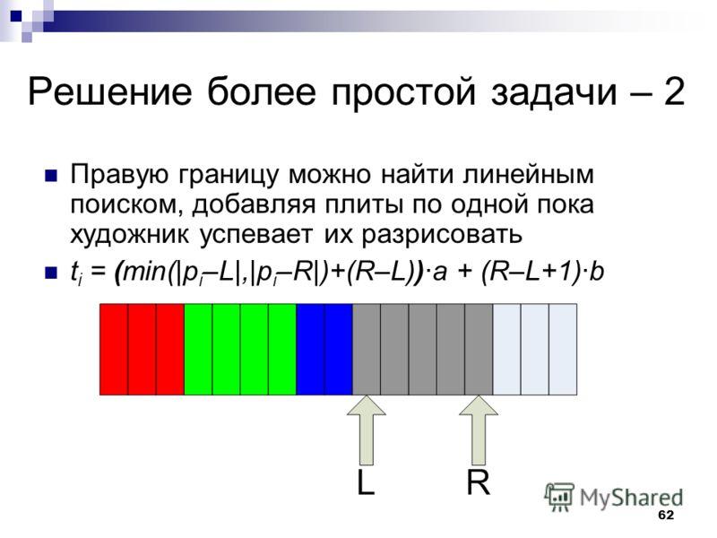 62 Решение более простой задачи – 2 Правую границу можно найти линейным поиском, добавляя плиты по одной пока художник успевает их разрисовать t i = (min(|p i –L|,|p i –R|)+(R–L))·a + (R–L+1)·b