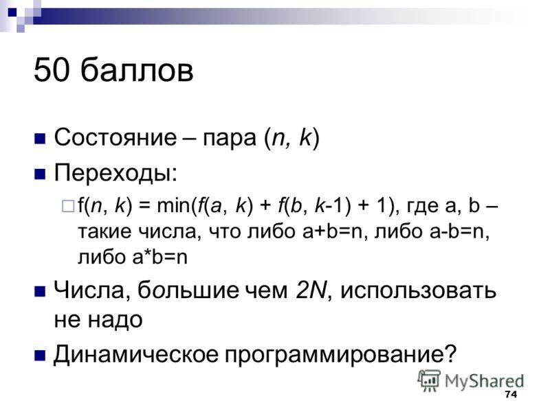 74 50 баллов Состояние – пара (n, k) Переходы: f(n, k) = min(f(a, k) + f(b, k-1) + 1), где a, b – такие числа, что либо a+b=n, либо a-b=n, либо a*b=n Числа, большие чем 2N, использовать не надо Динамическое программирование?