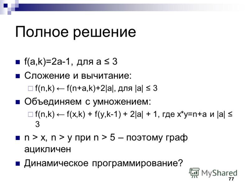 77 Полное решение f(a,k)=2a-1, для a 3 Сложение и вычитание: f(n,k) f(n+a,k)+2|a|, для |a| 3 Объединяем с умножением: f(n,k) f(x,k) + f(y,k-1) + 2|a| + 1, где x*y=n+a и |a| 3 n > x, n > y при n > 5 – поэтому граф ацикличен Динамическое программирован