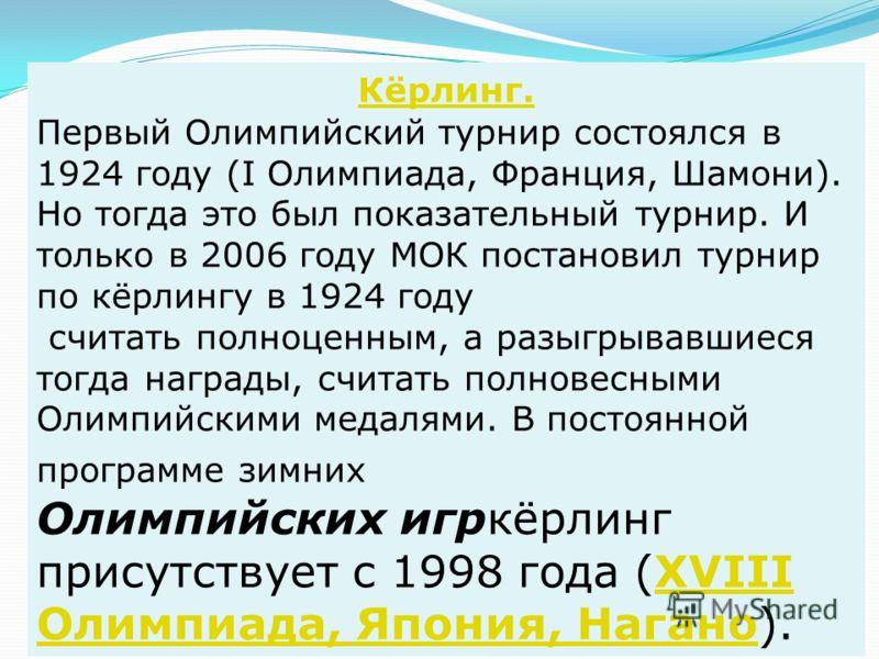 Кёрлинг. Первый Олимпийский турнир состоялся в 1924 году (I Олимпиада, Франция, Шамони). Но тогда это был показательный турнир. И только в 2006 году МОК постановил турнир по кёрлингу в 1924 году считать полноценным, а разыгрывавшиеся тогда награды, с