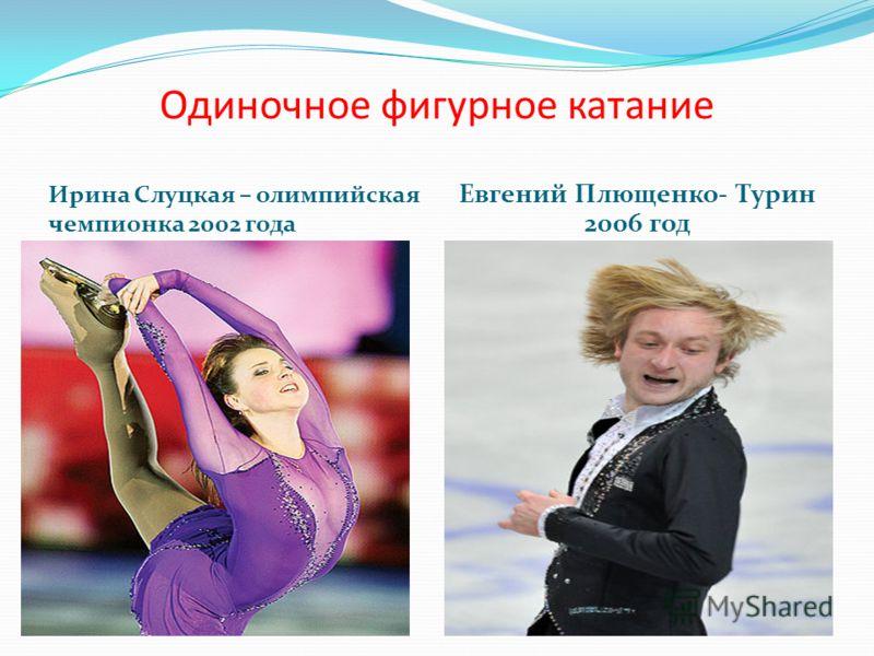 Одиночное фигурное катание Ирина Слуцкая – олимпийская чемпионка 2002 года Евгений Плющенко- Турин 2006 год