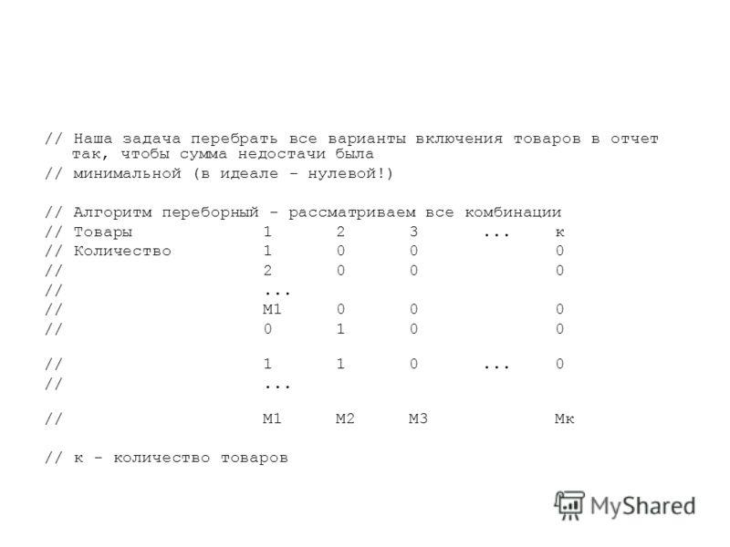 // Наша задача перебрать все варианты включения товаров в отчет так, чтобы сумма недостачи была // минимальной (в идеале - нулевой!) // Алгоритм переборный - рассматриваем все комбинации // Товары 123...к // Количество 1000 // 2000 //... //М1000 //01