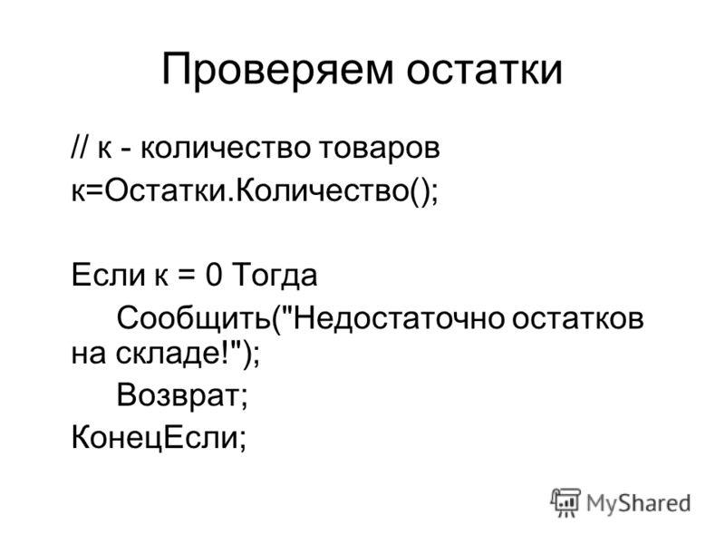 Проверяем остатки // к - количество товаров к=Остатки.Количество(); Если к = 0 Тогда Сообщить(Недостаточно остатков на складе!); Возврат; КонецЕсли;
