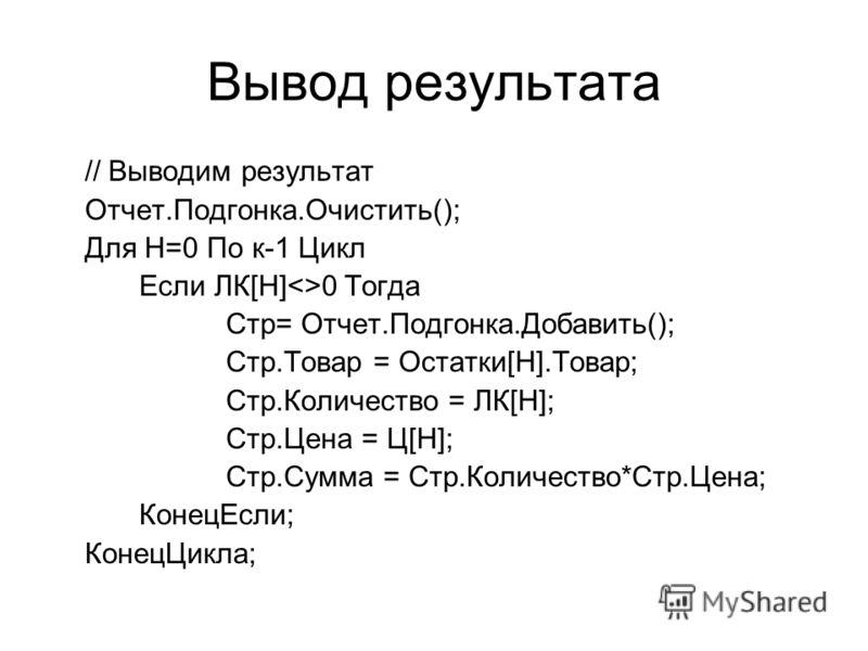 Вывод результата // Выводим результат Отчет.Подгонка.Очистить(); Для Н=0 По к-1 Цикл Если ЛК[Н]0 Тогда Стр= Отчет.Подгонка.Добавить(); Стр.Товар = Остатки[Н].Товар; Стр.Количество = ЛК[Н]; Стр.Цена = Ц[Н]; Стр.Сумма = Стр.Количество*Стр.Цена; КонецЕс
