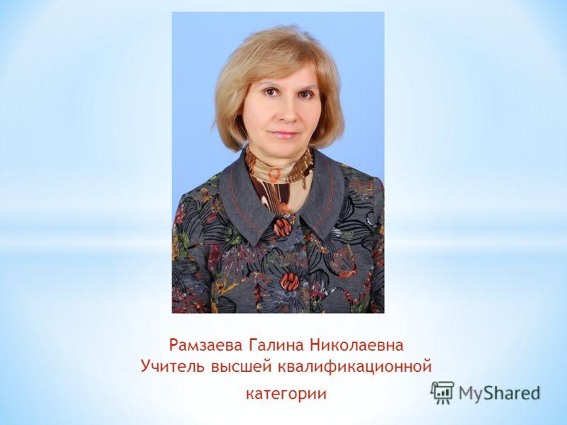 Рамзаева Галина Николаевна Учитель высшей квалификационной категории
