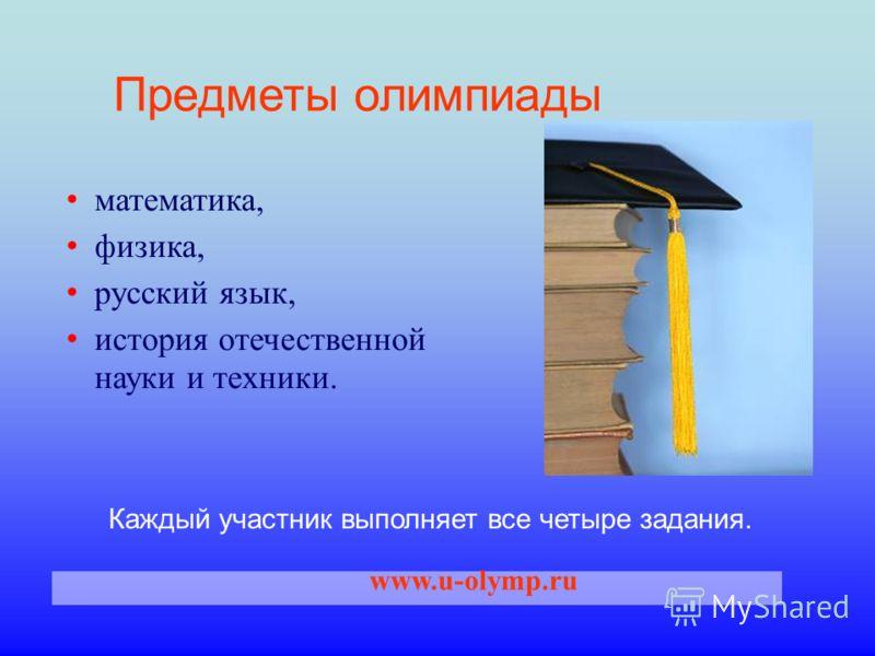 Каждый участник выполняет все четыре задания. Предметы олимпиады www.u-olymp.ru математика, физика, русский язык, история отечественной науки и техники.