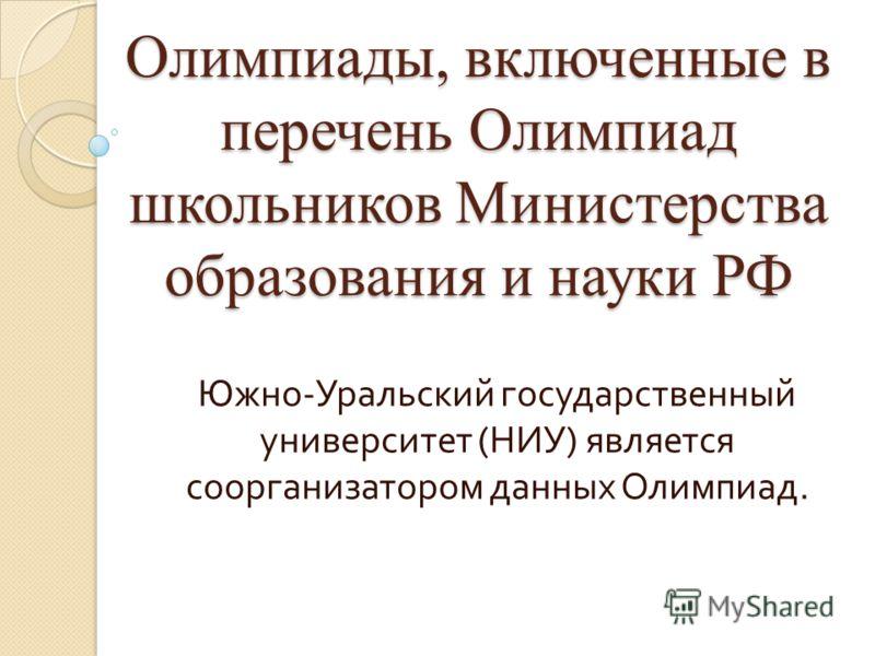 Олимпиады, включенные в перечень Олимпиад школьников Министерства образования и науки РФ Южно - Уральский государственный университет ( НИУ ) является соорганизатором данных Олимпиад.
