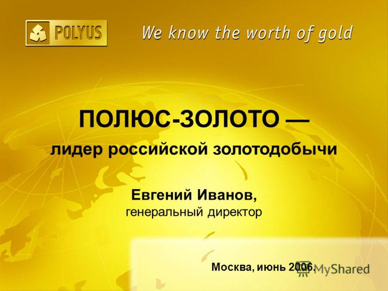 Евгений Иванов, генеральный директор ПОЛЮС-ЗОЛОТО лидер российской золотодобычи Москва, июнь 2006.
