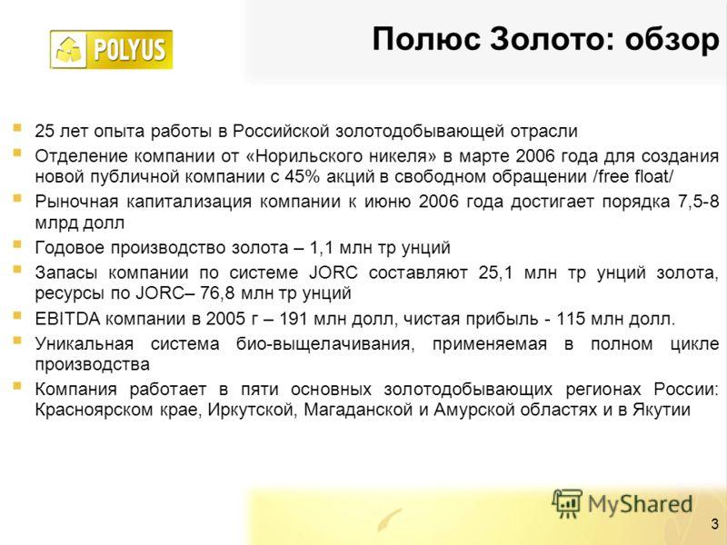 3 Полюс Золото: обзор 25 лет опыта работы в Российской золотодобывающей отрасли Отделение компании от «Норильского никеля» в марте 2006 года для создания новой публичной компании с 45% акций в свободном обращении /free float/ Рыночная капитализация к