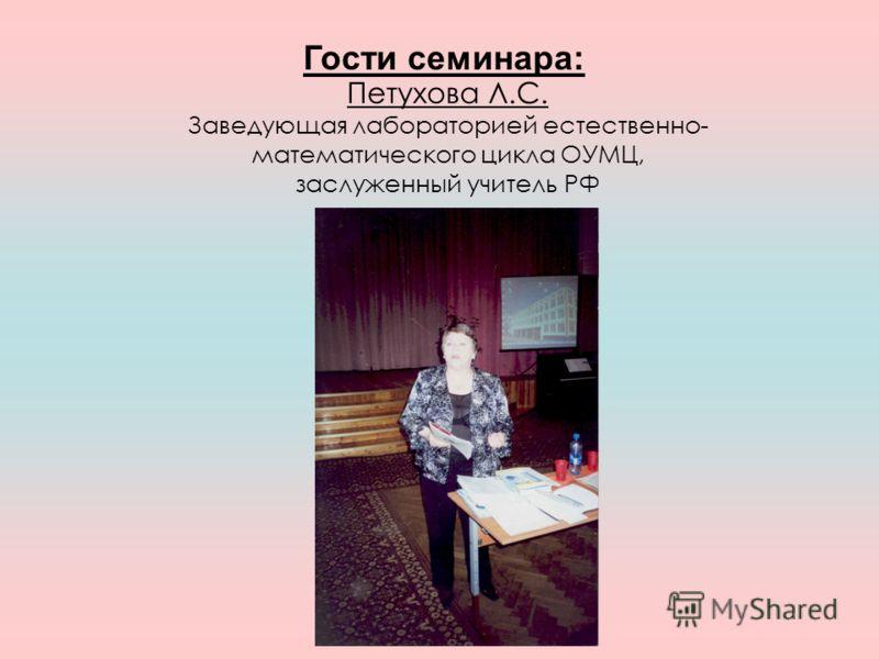 Петухова Л.С. Заведующая лабораторией естественно- математического цикла ОУМЦ, заслуженный учитель РФ Гости семинара: