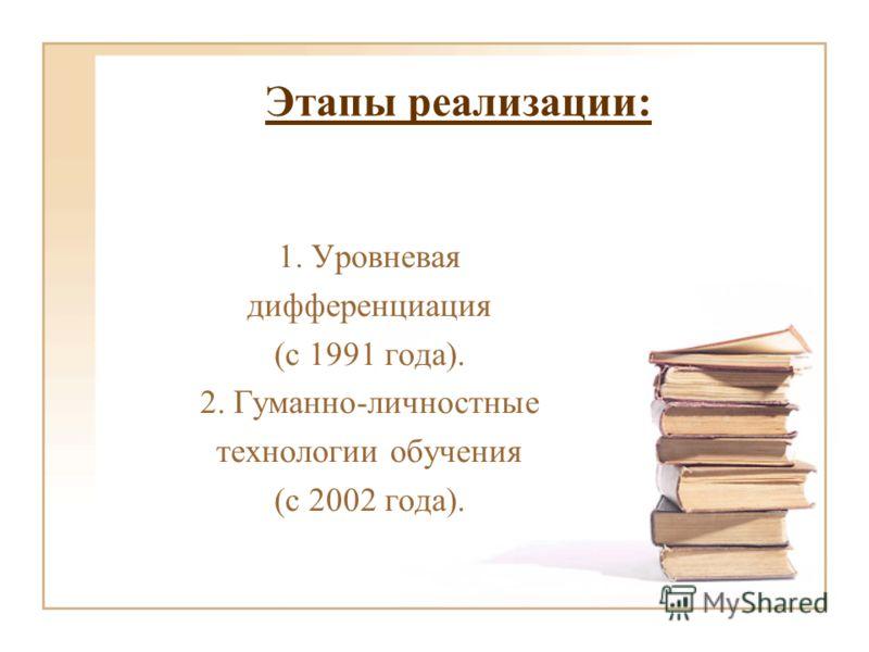 Этапы реализации: 1. Уровневая дифференциация (с 1991 года). 2. Гуманно-личностные технологии обучения (с 2002 года).