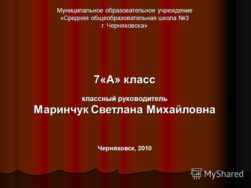 Муниципальное образовательное учреждение «Средняя общеобразовательная школа 3 г. Черняховска» 7«А» класс классный руководитель Маринчук Светлана Михайловна Черняховск, 2010