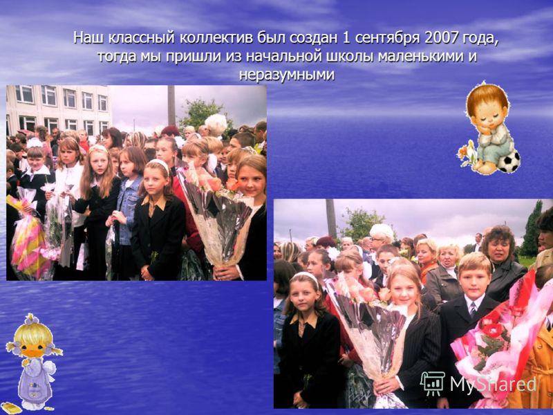 Наш классный коллектив был создан 1 сентября 2007 года, тогда мы пришли из начальной школы маленькими и неразумными Наш классный коллектив был создан 1 сентября 2007 года, тогда мы пришли из начальной школы маленькими и неразумными