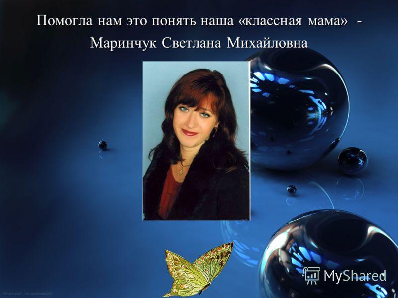 Помогла нам это понять наша «классная мама» - Маринчук Светлана Михайловна