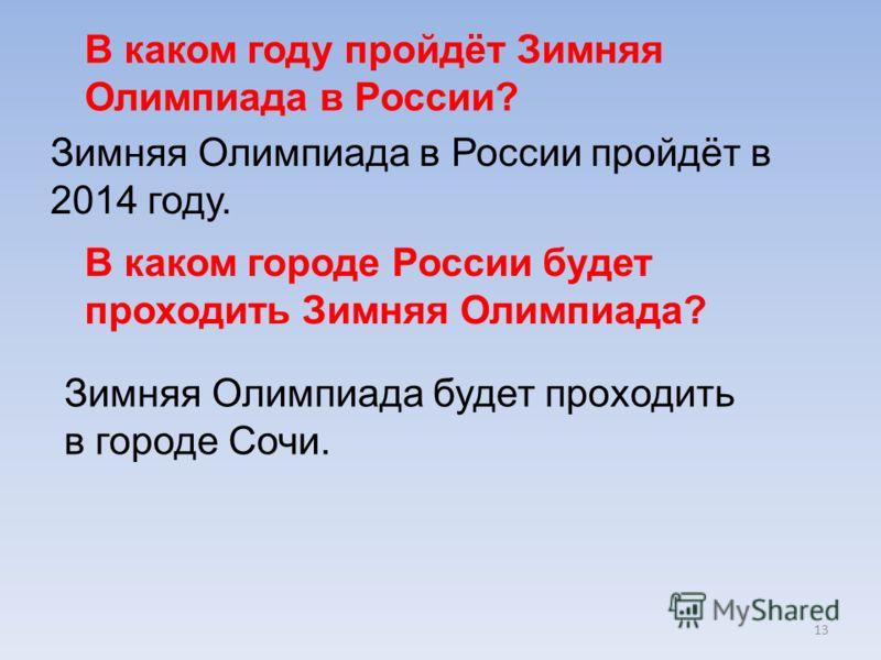 13 В каком году пройдёт Зимняя Олимпиада в России? Зимняя Олимпиада в России пройдёт в 2014 году. В каком городе России будет проходить Зимняя Олимпиада? Зимняя Олимпиада будет проходить в городе Сочи.