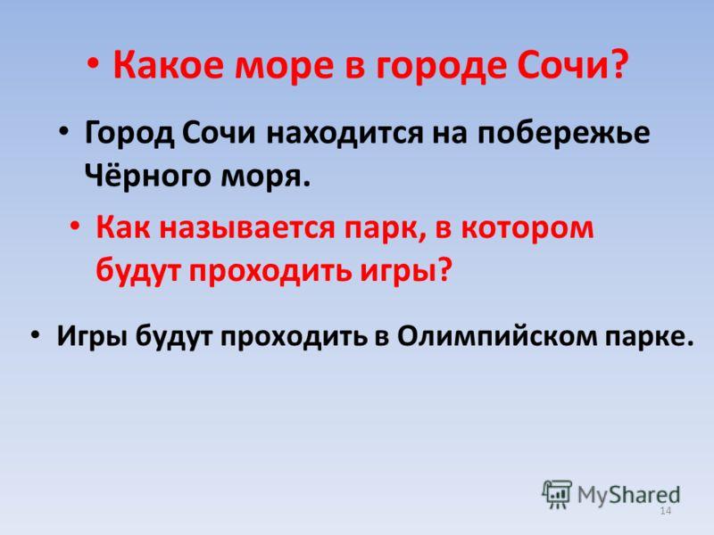 14 Игры будут проходить в Олимпийском парке. Какое море в городе Сочи? Город Сочи находится на побережье Чёрного моря. Как называется парк, в котором будут проходить игры?