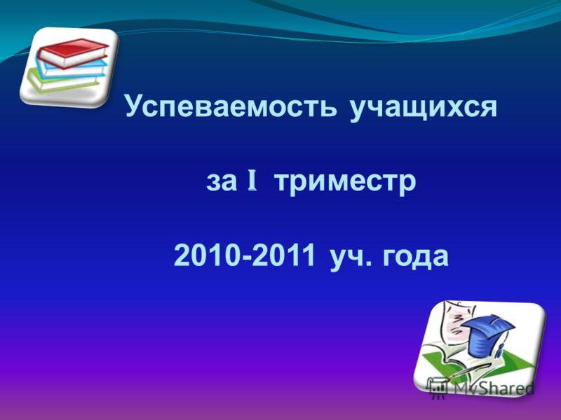 Успеваемость учащихся за I триместр 2010-2011 уч. года