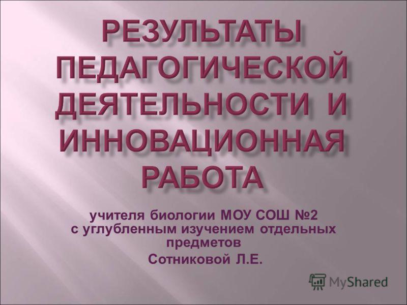 учителя биологии МОУ СОШ 2 с углубленным изучением отдельных предметов Сотниковой Л.Е.