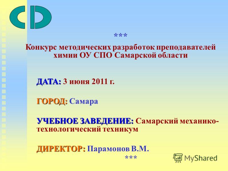 ДАТА: ДАТА: 3 июня 2011 г. ГОРОД: ГОРОД: Самара УЧЕБНОЕ ЗАВЕДЕНИЕ: УЧЕБНОЕ ЗАВЕДЕНИЕ: Самарский механико- технологический техникум ДИРЕКТОР: ДИРЕКТОР: Парамонов В.М. *** *** Конкурс методических разработок преподавателей химии ОУ СПО Самарской област