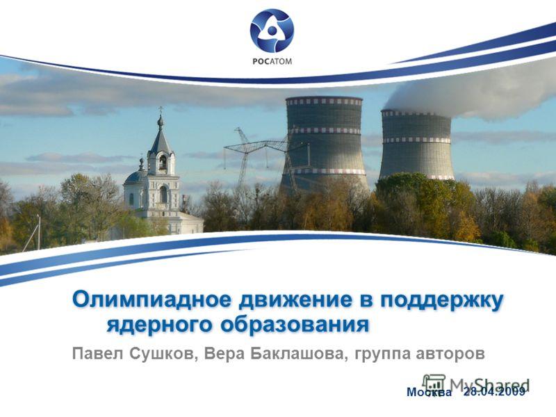 Олимпиадное движение в поддержку ядерного образования Павел Сушков, Вера Баклашова, группа авторов Москва 28.04.2009