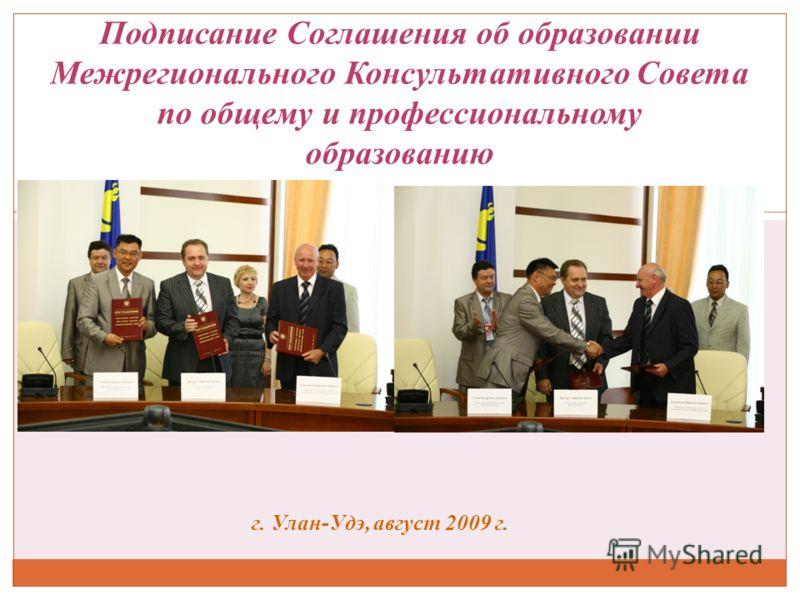 Подписание Соглашения об образовании Межрегионального Консультативного Cовета по общему и профессиональному образованию г. Улан-Удэ, август 2009 г.