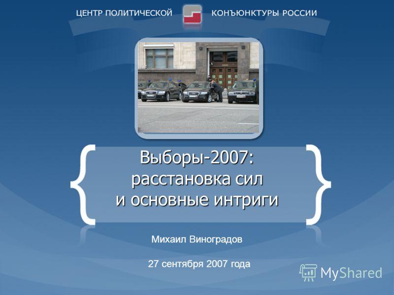 Выборы-2007: расстановка сил и основные интриги Михаил Виноградов 27 сентября 2007 года