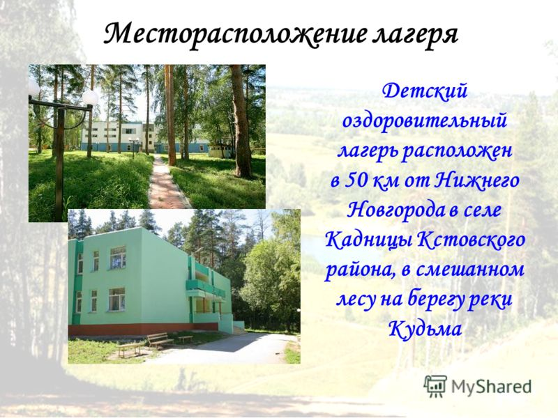 Месторасположение лагеря Детский оздоровительный лагерь расположен в 50 км от Нижнего Новгорода в селе Кадницы Кстовского района, в смешанном лесу на берегу реки Кудьма
