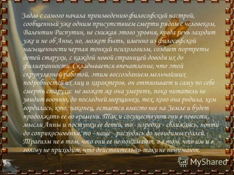 Задав с самого начала произведению философский настрой, сообщенный уже одним присутствием смерти рядом с человеком, Валентин Распутин, не снижая этого уровня, когда речь заходит уже и не об Анне, но, может быть, именно из философской насыщенности чер