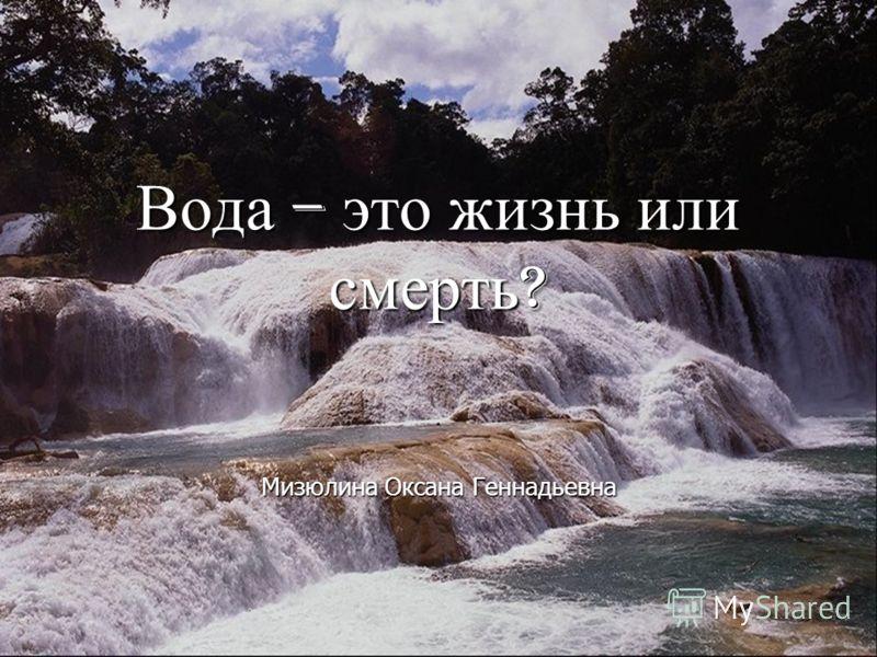 Вода – это жизнь или смерть ? Мизюлина Оксана Геннадьевна