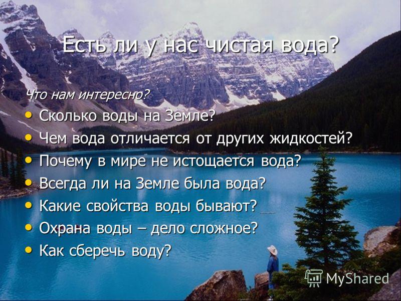 Есть ли у нас чистая вода? Что нам интересно? Сколько воды на Земле? Чем вода отличается от других жидкостей? Почему в мире не истощается вода? Всегда ли на Земле была вода? Какие свойства воды бывают? Охрана воды – дело сложное? Как сберечь воду?
