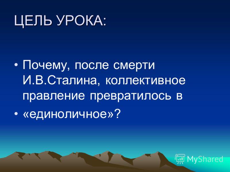 ЦЕЛЬ УРОКА: Почему, после смерти И.В.Сталина, коллективное правление превратилось в «единоличное»?