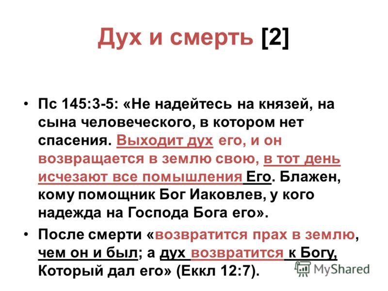 Дух и смерть [2] Пс 145:3-5: «Не надейтесь на князей, на сына человеческого, в котором нет спасения. Выходит дух его, и он возвращается в землю свою, в тот день исчезают все помышления Его. Блажен, кому помощник Бог Иаковлев, у кого надежда на Господ