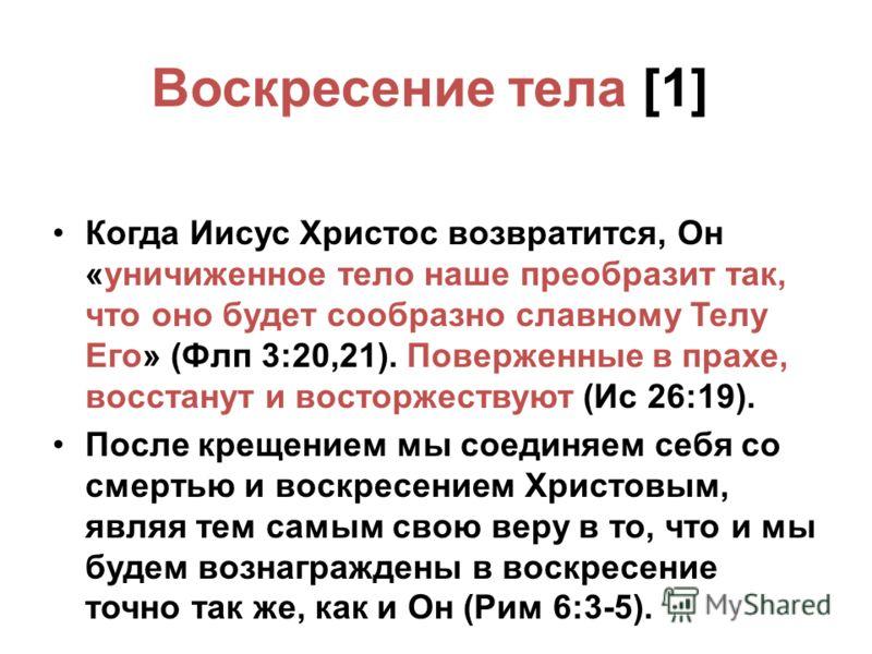 Воскресение тела [1] Когда Иисус Христос возвратится, Он «уничиженное тело наше преобразит так, что оно будет сообразно славному Телу Его» (Флп 3:20,21). Поверженные в прахе, восстанут и восторжествуют (Ис 26:19). После крещением мы соединяем себя со