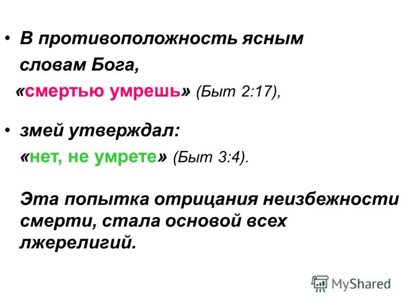 В противоположность ясным словам Бога, «смертью умрешь» (Быт 2:17), змей утверждал: «нет, не умрете» (Быт 3:4). Эта попытка отрицания неизбежности смерти, стала основой всех лжерелигий.