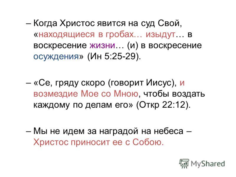 –Когда Христос явится на суд Свой, «находящиеся в гробах… изыдут… в воскресение жизни… (и) в воскресение осуждения» (Ин 5:25-29). –«Се, гряду скоро (говорит Иисус), и возмездие Мое со Мною, чтобы воздать каждому по делам его» (Откр 22:12). –Мы не иде