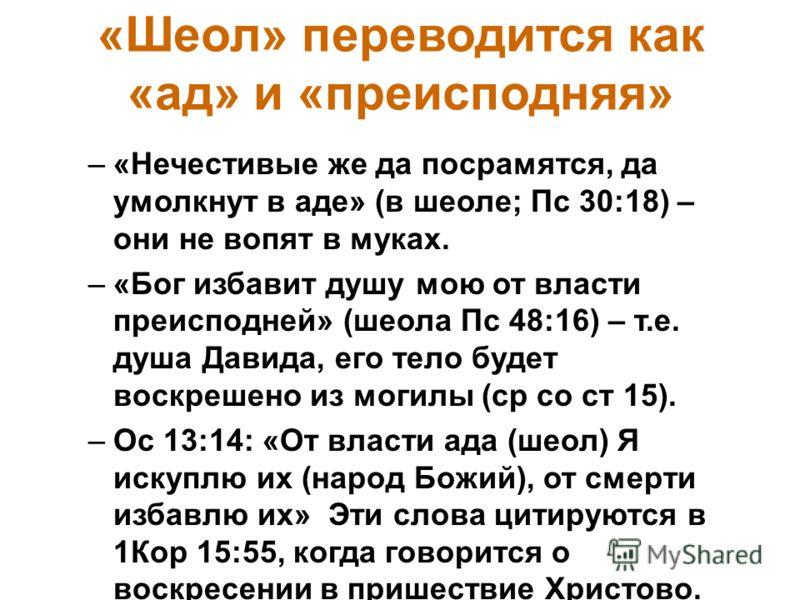 «Шеол» переводится как «ад» и «преисподняя» –«Нечестивые же да посрамятся, да умолкнут в аде» (в шеоле; Пс 30:18) – они не вопят в муках. –«Бог избавит душу мою от власти преисподней» (шеола Пс 48:16) – т.е. душа Давида, его тело будет воскрешено из