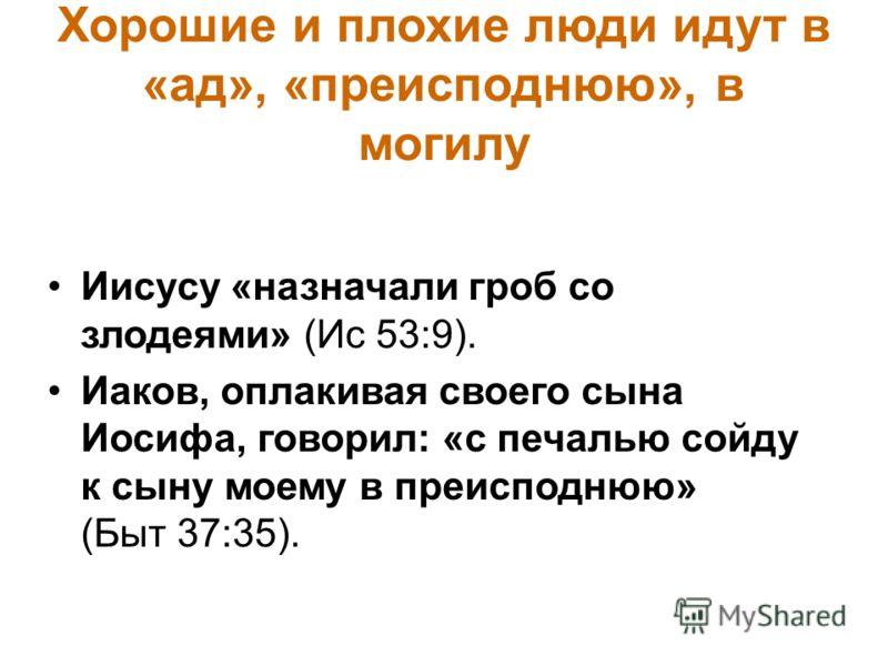 Хорошие и плохие люди идут в «ад», «преисподнюю», в могилу Иисусу «назначали гроб со злодеями» (Ис 53:9). Иаков, оплакивая своего сына Иосифа, говорил: «с печалью сойду к сыну моему в преисподнюю» (Быт 37:35).