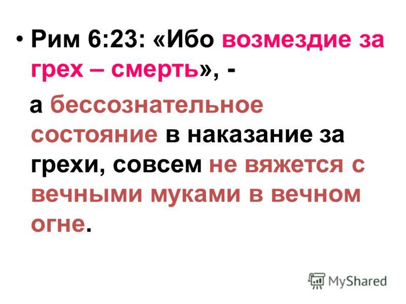 Рим 6:23: «Ибо возмездие за грех – смерть», - а бессознательное состояние в наказание за грехи, совсем не вяжется с вечными муками в вечном огне.