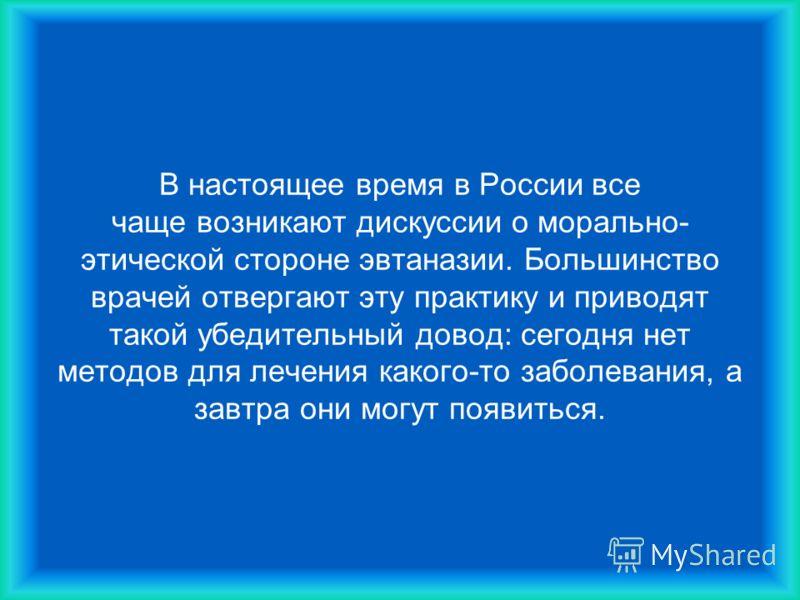 В настоящее время в России все чаще возникают дискуссии о морально- этической стороне эвтаназии. Большинство врачей отвергают эту практику и приводят такой убедительный довод: сегодня нет методов для лечения какого-то заболевания, а завтра они могут